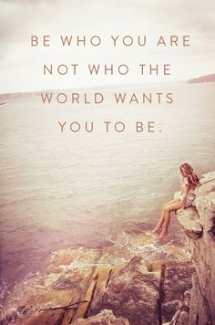 Best quotes :: Be who you are. Not who the world wants you to be.