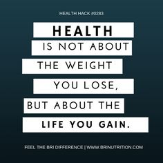 Health is not about the weight you lose. But about the life you gain!  Feel The BRI Difference| www.brinutrition.com