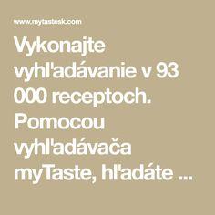Vykonajte vyhľadávanie v 93 000 receptoch. Pomocou vyhľadávača myTaste, hľadáte vo všetkých hlavných slovenských receptových stránkách.