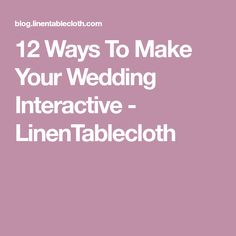 12 Ways To Make Your Wedding Interactive - LinenTablecloth