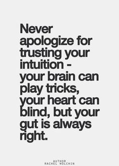 Trust yourself... Never apologise for trusting your intuition - your brain can play tricks, your heart can be blind, but your gut is always right