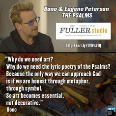 """""""Why do we need art? Why do we need the lyric poetry of the Psalms?  Because the only way we can approach God is if we are honest through metaphor, through symbol. So art becomes essential, not decorative.""""  Bono. Watch the @fullerseminary video. http://bit.ly/1VWs31Q #God #art #creativity #expression #music #Psalms #Bono #EugenePeterson"""