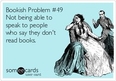 Bookish Problem #49 Not being able to speak to people who say they don't read books.