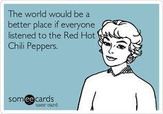 The world would be a better place if everyone listened to the Red Hot Chili Peppers.