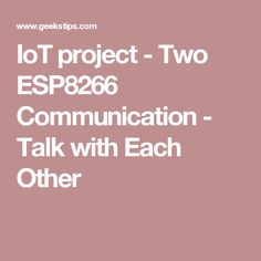 IoT project - Two ESP8266 Communication - Talk with Each Other