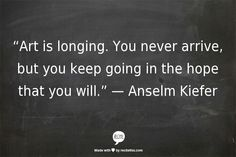 """Art is longing.  You never arrive, but you keep going in the hope that you will."" - Anselm Kiefer quote"