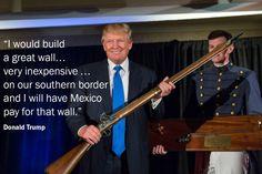 I would build a great wall . . .   Donald Trump