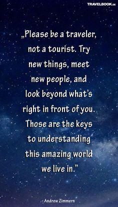 """Please be a traveler, not a tourist. Try new things, meet new people, and look beyond what's right in front of you. Those are the keys to understanding this amazing world we live in."" (Andrew Zimmern)"