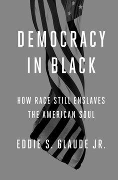 Democracy in Black: How Race Still Enslaves the American Soul by Eddie S. Glaude Jr.