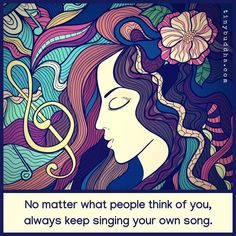 """""""No Matter What People Think Of You, Always Keep Singing Your Own Song."""""""