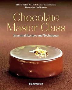 Chocolate Master Class: Essential Recipes and Techniques — Frédéric Bau, Executive Chef, l'École du Grand Chocolat Valrhona