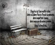 294.textOggi ho da fare molte cose :  devo uccidere fino in fondo la memoria  devo impietrire l'anima  devo imparare di nuovo a vivere.  Anna Achmatova