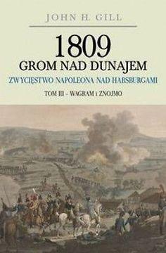 1809 Grom nad Dunajem. Zwycięstwa Napoleona nad Habsurgami. Tom 3 - John H. Gill
