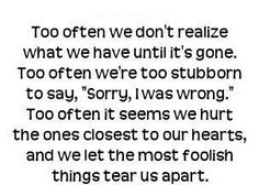 """""""Too often we don't realize what we have until it's gone. Too often we're too stubborn to say 'Sorry, I was wrong.' Too often it seems we hurt the ones closest to our hearts, and we let the most foolish things tear us apart.""""  So sad when this happens, but people make their own choices... Many times, they won't even admit that they """"lost"""" anything and only argue about how """"right"""" they are."""