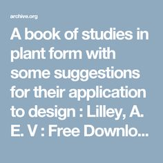 A book of studies in plant form with some suggestions for their application to design : Lilley, A. E. V : Free Download & Streaming : Internet Archive