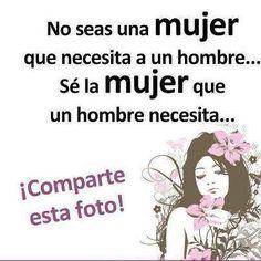 No Seas Una Mujer Que Necesita A Un Hombre ... Sé La Mujer Que Un Hombre Necesita ...