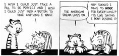 Calvin and Hobbes - Why should I have to WORK for everything?! It's like saying I don't deserve it!