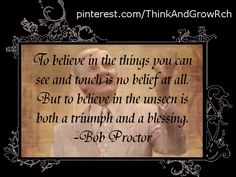 To believe in the things you can see and touch in no belief at all. But to believe in the unseen is both a triumph and a blessing. ~Bob Proctor #quotes http://www.mindmovies.com/?16059