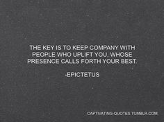 The key is to keep company with people who uplift you, whose presence calls forth your best. -Epictetus