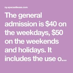 The general admission is $40 on the weekdays, $50 on the weekends and holidays. It includes the use of locker, bath, sauna rooms, indoor & outdoor bade pool