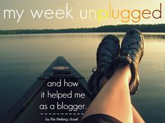 My Week Unplugged...and how it helped me as a blogger.  By The Thinking Closet.