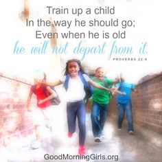Train up a child in the way he should go,; even when he is old he will not depart from it. Proverbs 22:6