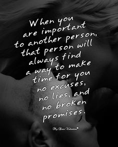 Very True Fact: When you are important to another person, that person will always find a way to make time for you no excuses, no lies, and no broken promises.