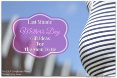 Mom-To-Be Gift Ideas For Mother's Day Or Any Day!