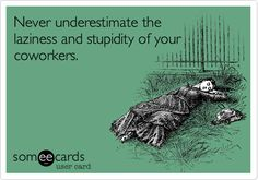 Never underestimate the laziness and stupidity of your coworkers.
