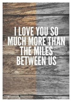 I love you so much more than the miles between us.