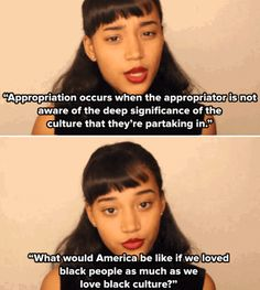 """""""Appropriation occurs when the appropriator is not aware of the deep significance of the cuture that they're partaking in. What would America be like if we loved black people as much as we love black culture?""""  ~ Amandla Stenberg, actress (http://www.washingtonpost.com/blogs/style-blog/wp/2015/04/16/rue-of-hunger-games-is-all-grown-up-and-ready-to-teach-you-a-lesson-about-race/?tid=sm_fb) h/t Beverly Pratt"""