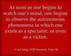 As soon as one begins to watch one's mind, one begins to observe the autonomous phenomena in which one exists as a spectator, or even as a victim.