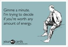 Gimme a minute. I'm trying to decide if you're worth any amount of energy.