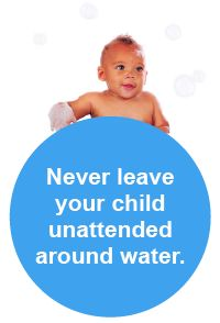 Never leave your child unattended around water. We know it sounds strict, but there is no room for compromise on this one. Babies can drown in as little as one inch of water. - See more at: http://www.safekids.org/watersafety#sthash.e0PPnC8g.dpuf