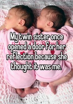 "Someone from Waldron, Michigan, US posted a whisper, which reads ""My twin sister once opened a door for her reflection because she thought it was me. """