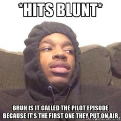Stoner Questions - *hits blunt* bruh is it called the pilot episode because it's the first one they put on air