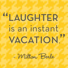 """""""Laughter is an instant vacation"""" - Milton Berle"""