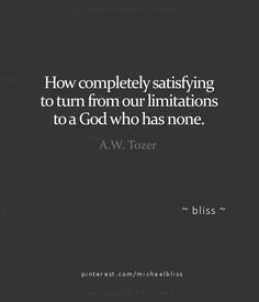 How completely satisfying to turn from our limitations to a God who has none.