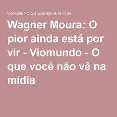 Wagner Moura: O pior ainda está por vir - Viomundo - O que você não vê na mídia