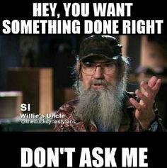 Duck dynasty quotes si.How i feel when my mom gets mad at me for doing the dishes or laundry wrong