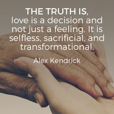 The truth is, love is a decision and not just a feeling. It is selfless, sacrificial, and transformational. – Alex Kendrick
