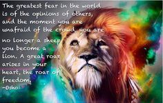 The greatest fear in the world is of the opinions of others, and the moment you are unafraid of the crowd, you are no longer a sheep you become a lion.  A great roar arises in your heart, the roar of freedom. ~Osho