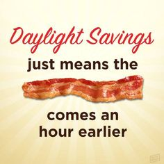 That would be the ONLY good thing about DST! Bacon Quotes, Bacon Memes, Bacon Funny, Bbq Quotes, Bacon Recipes, Healthy Recipes, Bacon Bits, Bacon Bacon, Chistes