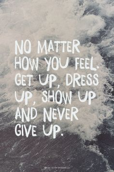 No matter how you feel, get up, dress up, show up and never give up #FeelGoodQuotes