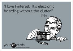"Free, Somewhat Topical Ecard: ""I love Pinterest.  It's electronic hoarding without the clutter.""                                -Me"