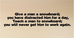 Give a man a snowboard....Snowboarding Wall Quote Words Sayings Removable Lettering. $15.99, via Etsy.