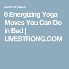 8 Energizing Yoga Moves You Can Do in Bed | LIVESTRONG.COM