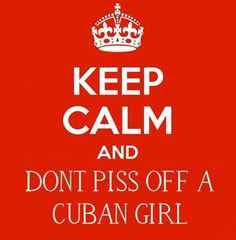 Keep calm and don't piss off a Cuban girl.   Got that right! Hahahaha for real bitch