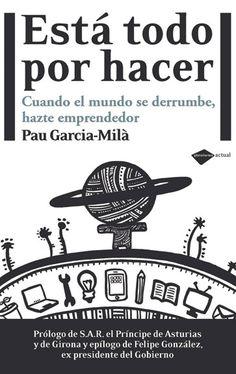 Está todo por hacer : cuando el mundo se derrumbe, hazte emprendedor / Pau Garcia-Milà Pujol ; con la inestimable ayuda ... de Albert Figueras