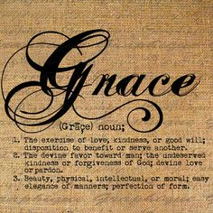 Grace-the Divine favor toward man; the undeserved kindness or forgiveness of God;divine love or pardon; Grace.